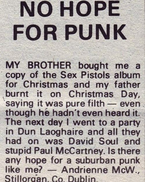 My brother bought me. copy of the Sex Pistols album for Christmas and my father burnt it on Christmas Day, saying it was pure filth—even though he hadn't even heard it. The next day I went to a party in DunLaoghaire and althey had won was David Soul and stupid Paul McCartney. Is there any hope for a suburban punk like me?—Andrienne McW., Sillorgan Co. Dublin.